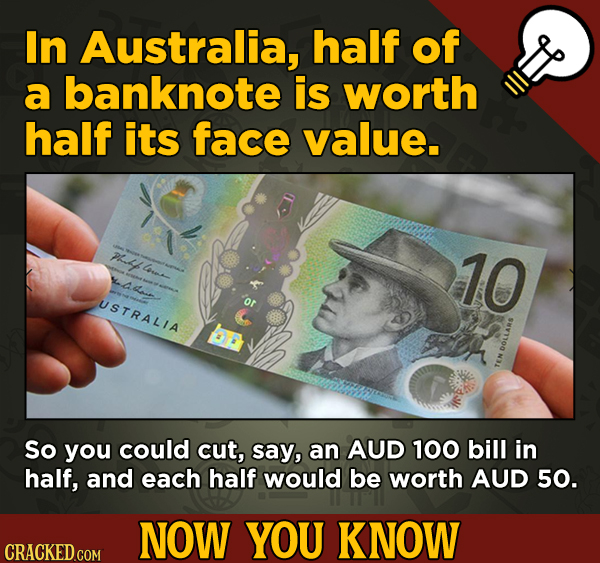 A Fresh Serving Of Trivia About Science, History, Movies, And More - In Australia, half of a banknote is worth half its face value. lo 10 USTRALIA