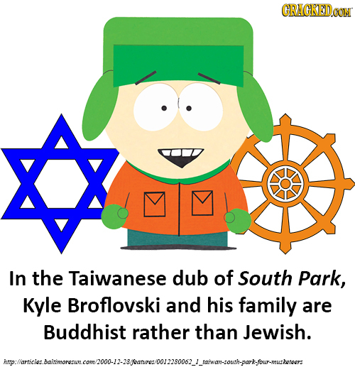 CRACKEDCON In the Taiwanese dub of South Park, Kyle Broflovski and his family are Buddhist rather than Jewish. imlomnicualtinorscmallantam.llAsMltrioa