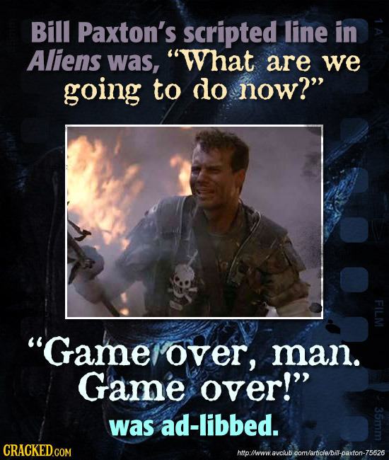 Bill Paxton's scripted line in Aliens was, What are we going to do now? FI Game over, man. Game over! was ad-libbed. http:lheww.avclub com/article