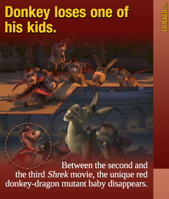 Donkey loses one of his kids. CRACKED COM Between the second and the third Shrek movie, the unique red donkey-dragon mutant baby disappears.
