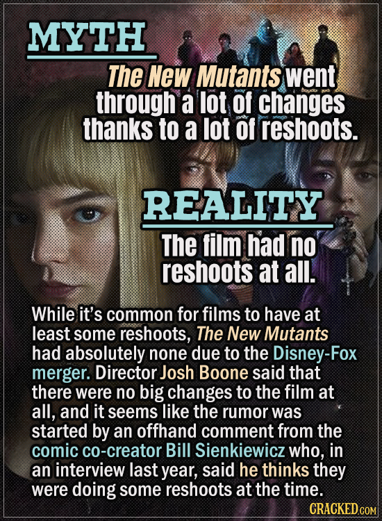 Movie Trivia Everyone Gets Wrong - Myth The New Mutants went through a lot of changes thanks to a lot of reshoots. Reality The film had no reshoots at