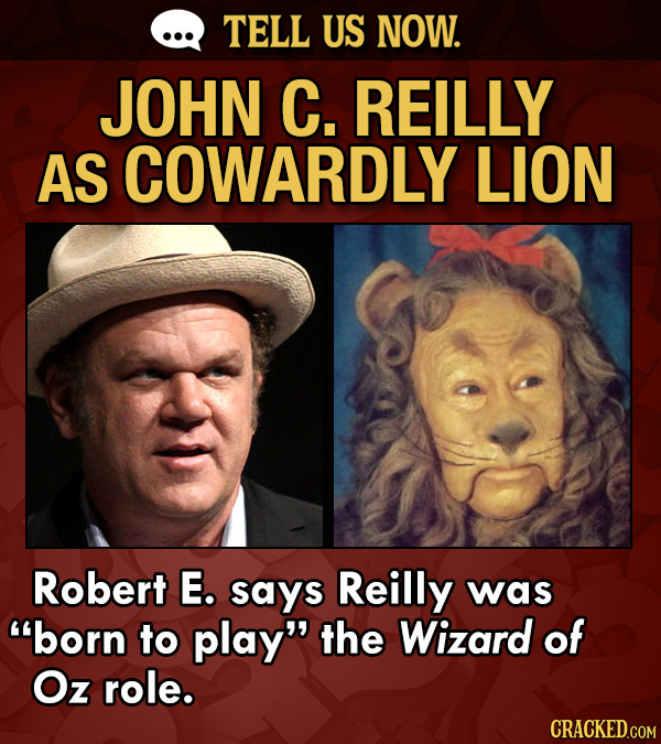 TELL US NOW. JOHN C. REILLY AS COWARDLY LION Robert E. says Reilly was born to play the Wizard of Oz role.