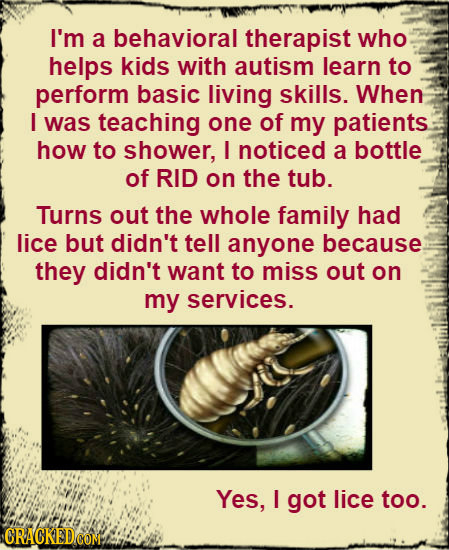 I'm a behavioral therapist who helps kids with autism learn to perform basic living skills. When I was teaching one of my patients how to shower, L no