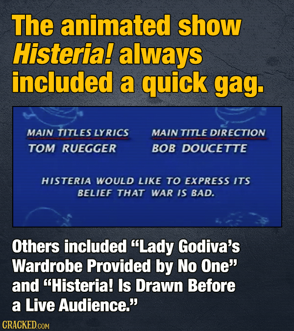 The animated show Histeria! always included a quick gag. MAIN TITLES LYRICS MAIN TITLE DIRECTION TOM RUEGGER BOB DOUCETTE HISTERIA WOULD LIKE TO EXPRE