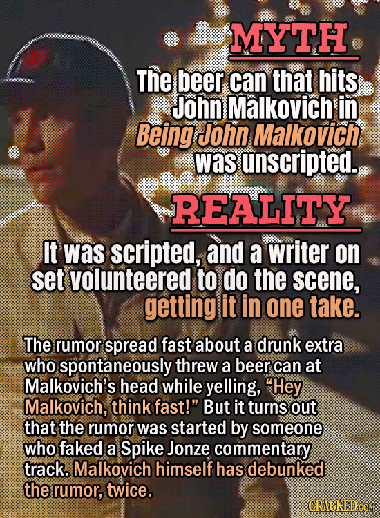 Movie Trivia Everyone Gets Wrong - Myth The beer can that hits John Malkovich in Being John Malkovich was unscripted. Reality It was scripted, and a w