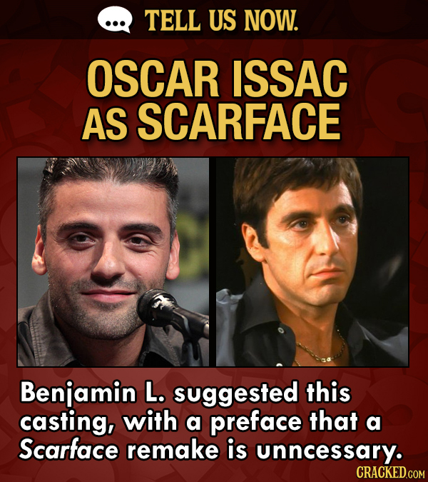TELL US NOW. OSCAR ISSAC AS SCARFACE Benjamin L. suggested this casting, with a preface that a Scarface remake is unncessary.
