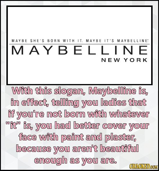 M AYBE SHE'S BORN WIT H IT. M A YBE IT'S MAYBELLINE: MAYBELLINE NEW YORK With this slogan, Maybelline is, in effect, telling you ladies that if you're