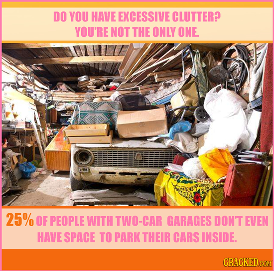 DO YOU HAVE EXCESSIVE CLUTTER? YOU'RE NOT THE ONLY ONE. 25% OF PEOPLE WITH TWO-CAR GARAGES DON'T EVEN HAVE SPACE TO PARK THEIR CARS INSIDE. CRACKED CO