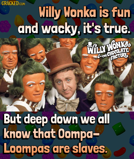 CRACKEDc COM Willy Wonka is fun and wacky, it's true. wfLLy Wonk. CHOCOLATE ET THE FACTORY But deep down we all know that Oompa- Loompas are slaves.