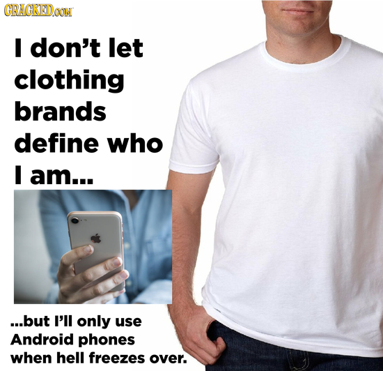 GRAGKED I don't let clothing brands define who I am... ...but I'll only use Android phones when hell freezes over.