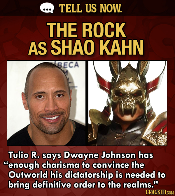 TELL US NOW. THE ROCK AS SHAO KAHN BECA Tulio R. says Dwayne Johnson has enough charisma to convince the Outworld his dictatorship is needed to bring