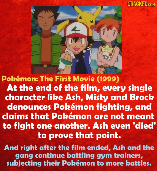CRACKED COM Pokemon: The First Movie (1999) At the end of the film, every single character like Ash, Misty and Brock denounces Pokemon fighting, and c