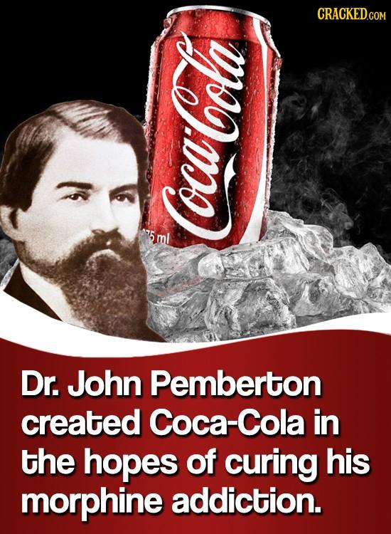 Coca Cola Dr. John Pemberton created Coca-Cola in the hopes of curing his morphine addiction.