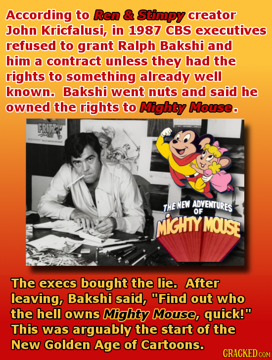 According to Ren & Stimpy creator John Kricfalusi, in 1987 CBS executives refused to grant Ralph Bakshi and him a contract unless they had the fights