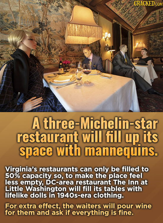 CRACKED COM A three-Michelin-star restaurant will fill up its space with mannequins. Virginia's restaurants can only be filled to 50% capacity so, to