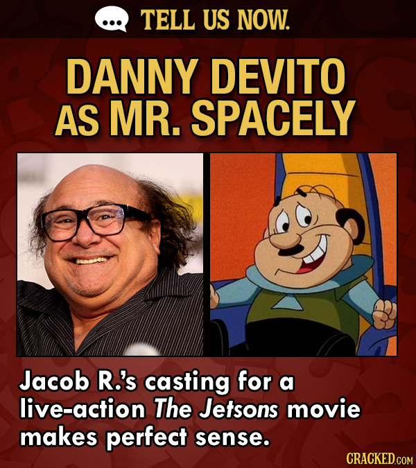 TELL US NOW. DANNY DEVITO AS MR. SPACELY Jacob R.'s casting for a live-action The Jetsons movie makes perfect sense.