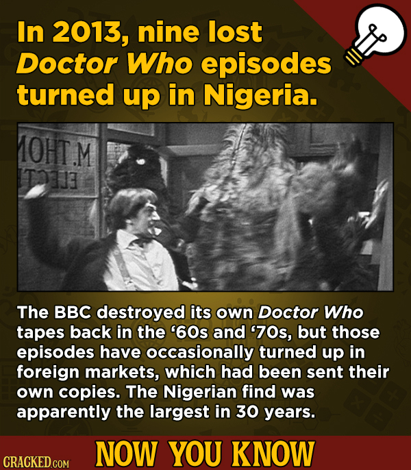 A Fresh Serving Of Trivia About Science, History, Movies, And More - In 2013, nine lost Doctor Who episodes turned up i
