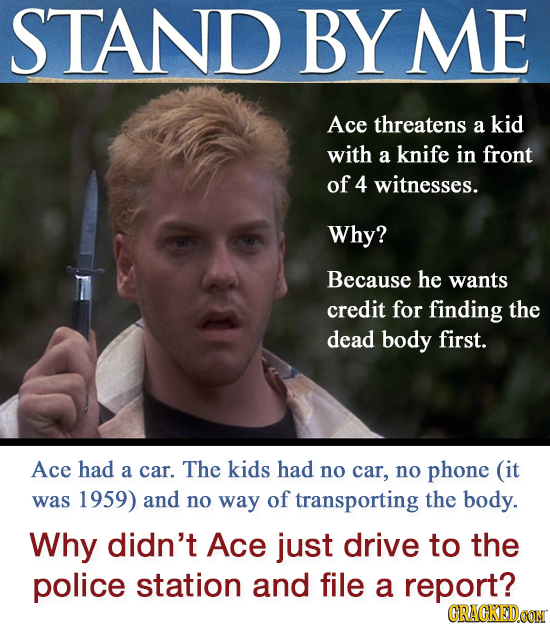 STAND BY ME Ace threatens a kid with a knife in front of 4 witnesses. Why? Because he wants credit for finding the dead body first. Ace had a car. The