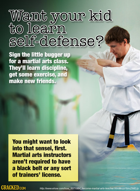 Want your kid to learn self-defense? Sign the little bugger up for a martial arts class. They'll learn discipline, get some exercise, and make new fri