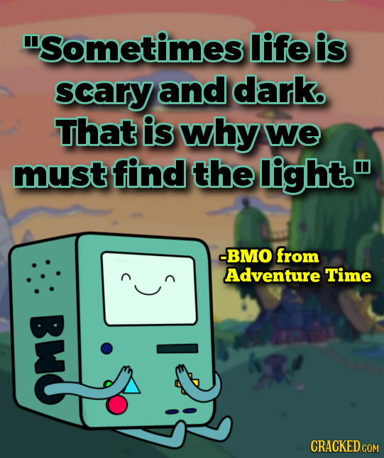 ISometimes life is scary and dark. That is why we must find the light. -BMO from Adventure Time Bwo