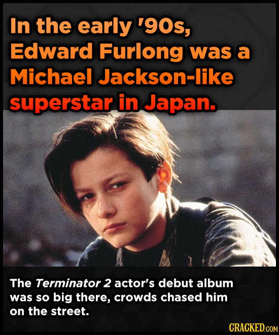 In the early '9Os, Edward Furlong was a Michael Jackson-like superstar in Japan. The Terminator 2 actor's debut album was so big there, crowds chased