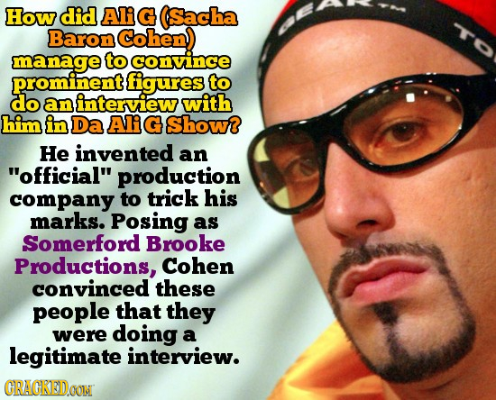 How did Ali G Sacha TO Baron Cohen manage to convince prominent figures to do an interview with him in Da Ali G show? He invented an official produc