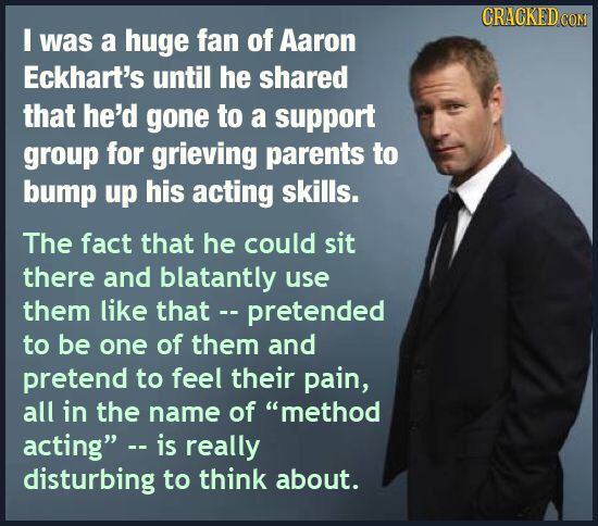 CRACKEDCO I was a huge fan of Aaron Eckhart's until he shared that he'd gone to a support group for grieving parents to bump up his acting skills. The