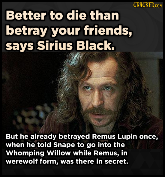 CRACKEDCO Better to die than betray your friends, says Sirius Black. But he already betrayed Remus Lupin once, when he told Snape to go into the Whomp