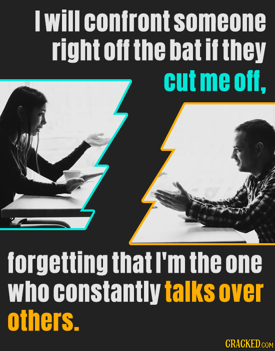 M will confront someone right off the bat if they cut me off, forgetting that I'm the one who constantly talks over others. CRACKED COM