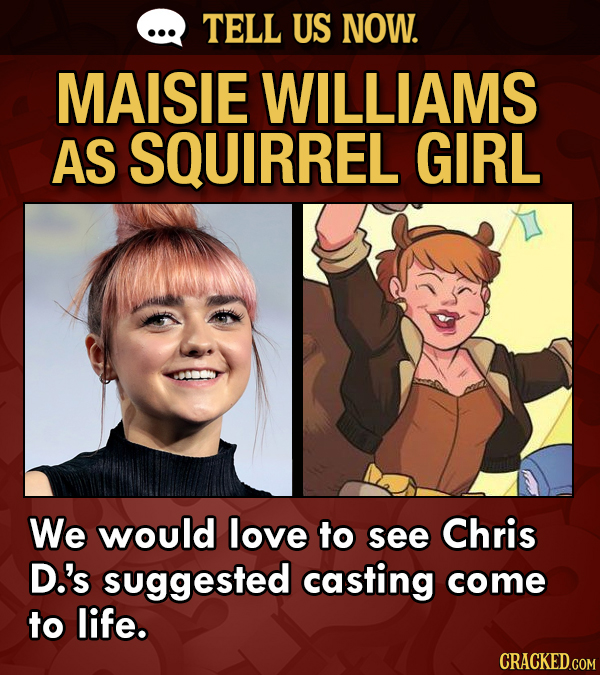 TELL US NOW. MAISIE WILLIAMS AS SQUIRREL GIRL We would love to see Chris D.'s suggested casting come to life. CRACKED.COM