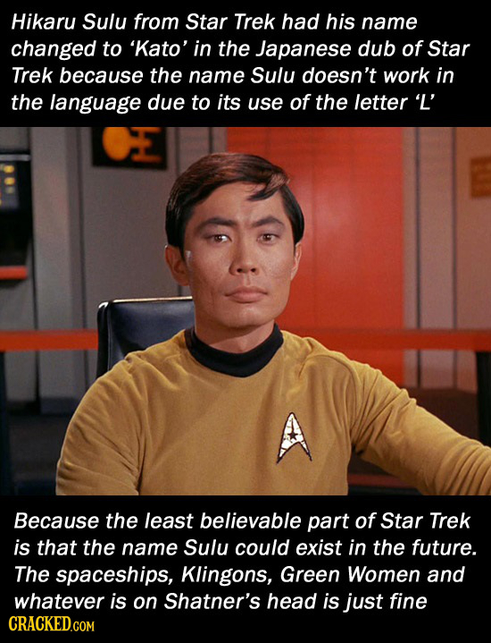 Hikaru Sulu from Star Trek had his name changed to 'Kato' in the Japanese dub of Star Trek because the name Sulu doesn't work in the language due to i