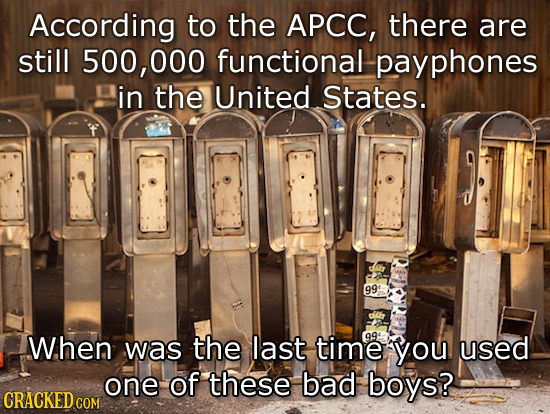 According to the APCC, there are still 500, 000 functional payphones in the United States. 99: W.hen was the last time 99 you used one of these bad bo
