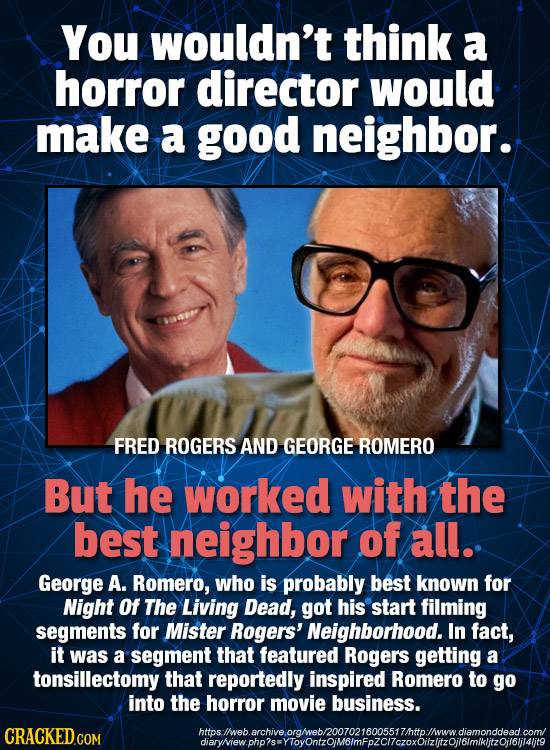 You wouldn't think a horror director would make a good neighbor. FRED ROGERS AND GEORGE ROMERO But he worked with the best neighbor of all. George A.