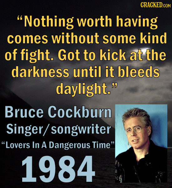 Nothing worth having comes without some kind of fight. Got to kick at the darkness until it bleeds daylight. Bruce Cockburn Singer/ songwriter Love