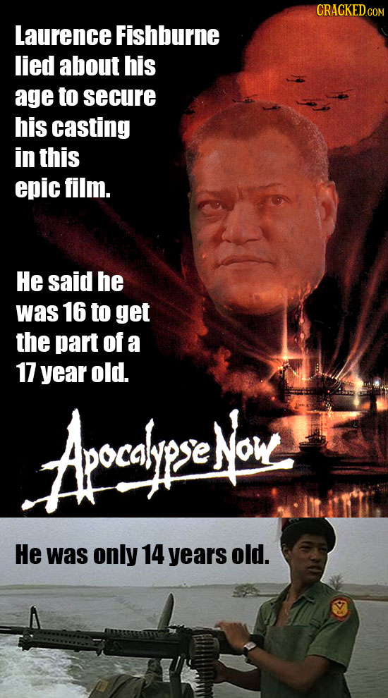 CRACKED.COM Laurence Fishburne lied about his age to secure his casting in this epic film. He said he was 16 to get the part of a 17 year old. Aocdiyp
