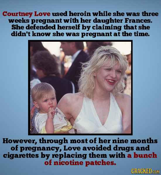 Courtney Love used heroin while she was three weeks pregnant with her daughter Frances. She defended herself by claiming that she didn't know she was