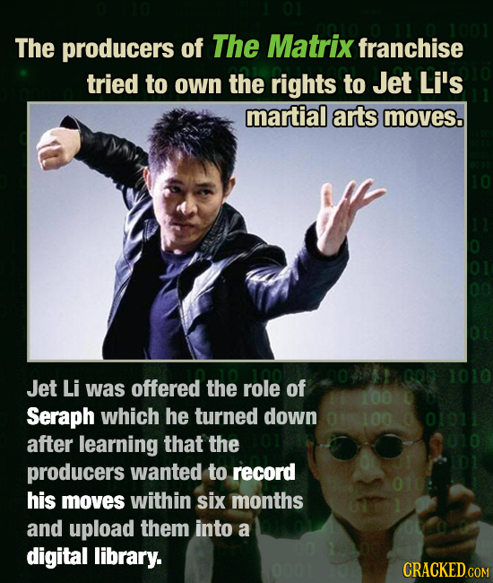 The producers of The Matrix franchise tried to own the rights to Jet Li's martial arts moves. 000 1010 Jet Li was offered the role of 100 Seraph which
