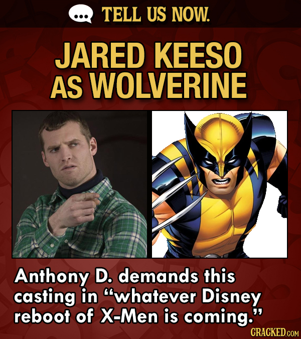 TELL US NOW. JARED KEESO AS WOLVERINE Anthony D. demands this casting in whatever Disney reboot of X-Men is coming. CRACKED.COM