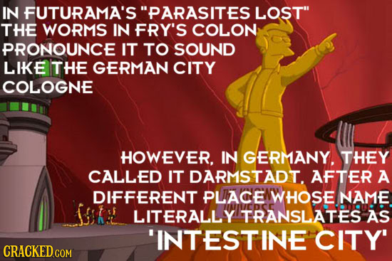 IN FUTURAMA'S PARASITES LOST THE WORMS IN FRY'S COLON PRONOUNCE IT TO SOUND LIKE THE GERMAN CITY COLOGNE HOWEVER. IN GERMANY. THEY CALLED IT DARMSTA