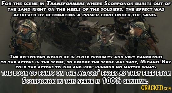 For THE SCENE IN TRANSFORMERS WHERE SCORPONOK BURSTS OUT OF THE SAND RIGHT ON THE HEELS OF THE SOLDIERS, THE EFFECT WAS ACHIEVED BY DETONATING A PRIME
