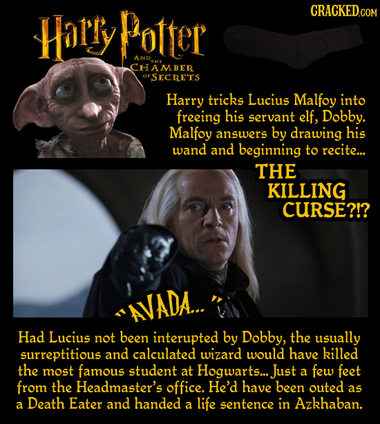Harry Potter CRACKED.COM AND CHAMBER OrSECRETS Harry tricks Lucius Malfoy into freeing his servant elf, Dobby. Malfoy answers by drawing his wand and