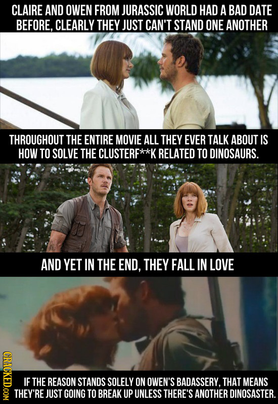 CLAIRE AND OWEN FROM JURASSIC WORLD HAD A BAD DATE BEFORE, CLEARLY THEY JUST CAN'T STAND ONE ANOTHER THROUGHOUT THE ENTIRE MOVIE ALL THEY EVER TALK AB