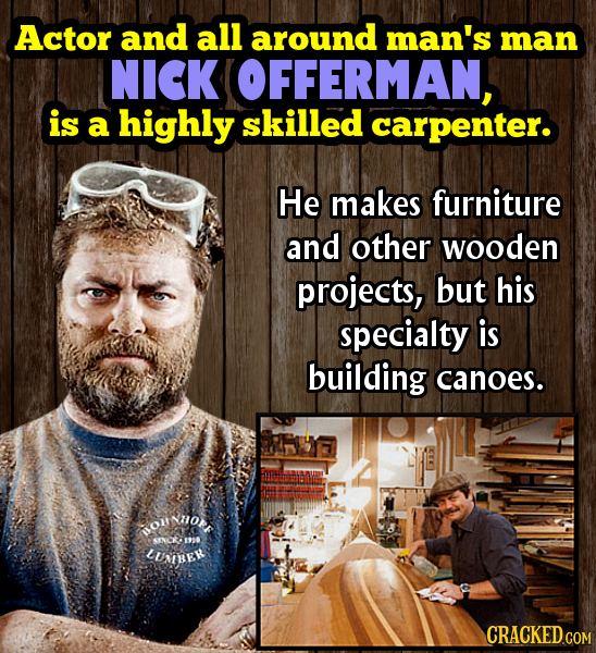 Actor and all around man's man NICK OFFERMAN, is a highly skilled carpenter. He makes furniture and other wooden projects, but his specialty is buildi