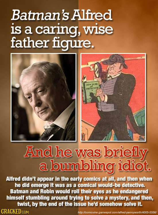 Batman's Alfred is a caring, wise father figure. HO And he was briefly a bumbling idiot. Alfred didn't appear in the early comics at all, and then whe