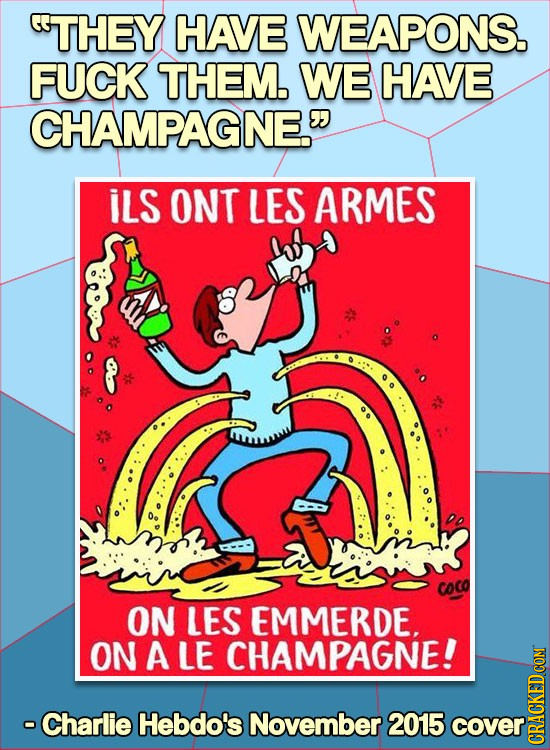 THEY HAVE WEAPONS. FUCK THEM. WE HAVE CHAMPAGNE. ILS ONT LES ARMES COco ON LES EMMERDE. ON A LE CHAMPAGNE! -Charlie Hebdo's November 2015 cover CRAUN