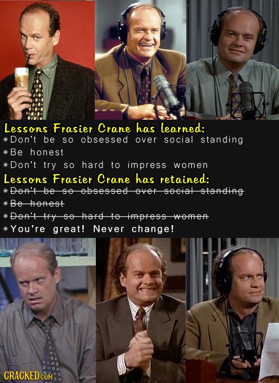 Lessons Frasier Crane has learned: Don't be SO obsessed over social standing Be honest Don't try SO hard to impress women Lessons Frasier Crane has re