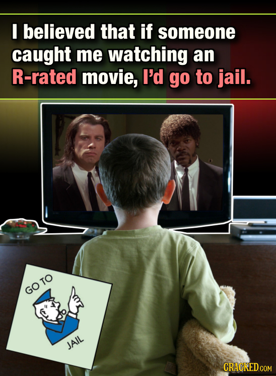 E believed that if someone caught me watching an R-rated movie, I'd go to jail. GOTO JAIL