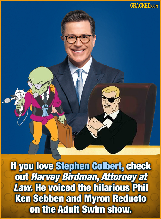 CRACKED COM K If you love Stephen Colbert, check out Harvey Birdman, Attorney at Law. He voiced the hilarious Phil Ken Sebben and Myron Reducto on the