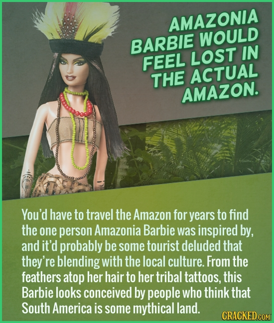 AMAZONIA WOULD BARBIE LOST IN FEEL THE ACTUAL AMAZON. You'd have to travel the Amazon for years to find the one person Amazonia Barbie was inspired by