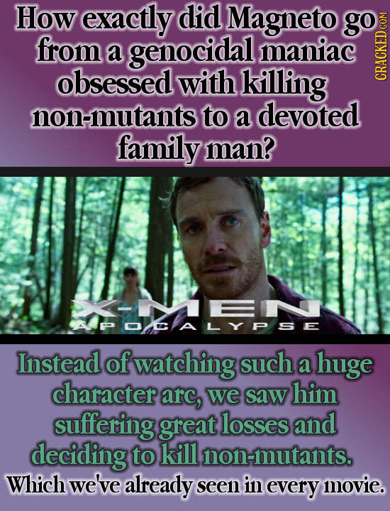 How exactly did Magneto go from a genocidal maniac obsessed with killing non-mutants to a devoted family man? APOCALYPSE Instead of watching such a hu